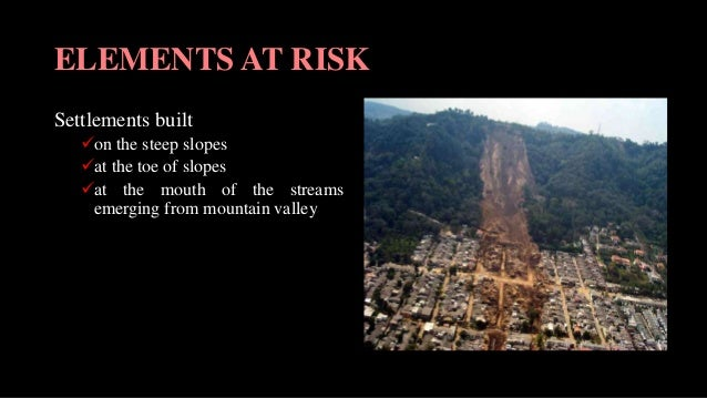 ELEMENTS AT RISK Settlements built on the steep slopes at the toe of slopes at the mouth of the streams emerging from m...