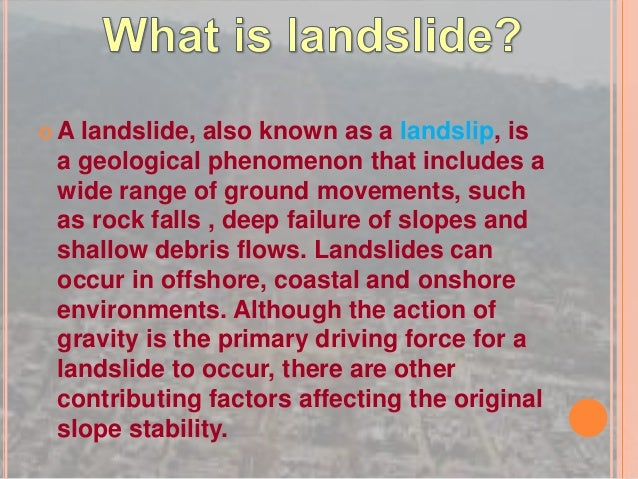  A landslide, also known as a landslip, is a geological phenomenon that includes a wide range of ground movements, such a...