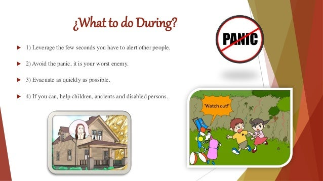¿What to do During?  1) Leverage the few seconds you have to alert other people.  2) Avoid the panic, it is your worst e...