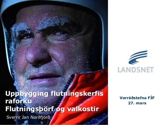 Uppbygging flutningskerfis raforku Flutningsþörf og valkostir Vorráðstefna FÍF 27. mars Sverrir Jan Norðfjörð