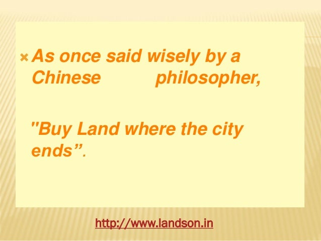 "As once said wisely by a Chinese philosopher, ""Buy Land where the city ends"". http://www.landson.in"