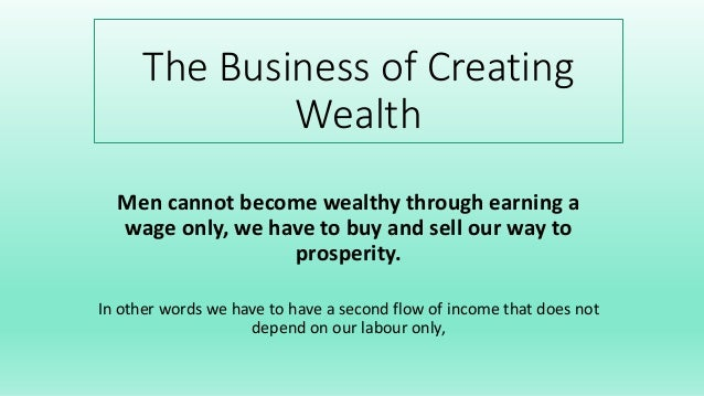 The Business of Creating Wealth Men cannot become wealthy through earning a wage only, we have to buy and sell our way to ...