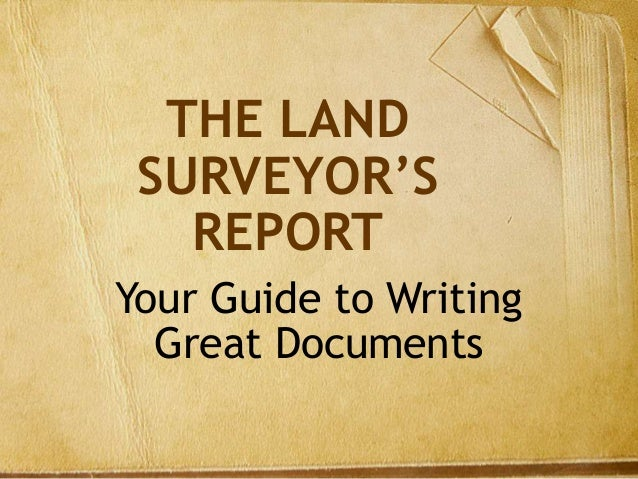 THE LAND SURVEYOR'S REPORT Your Guide to Writing Great Documents