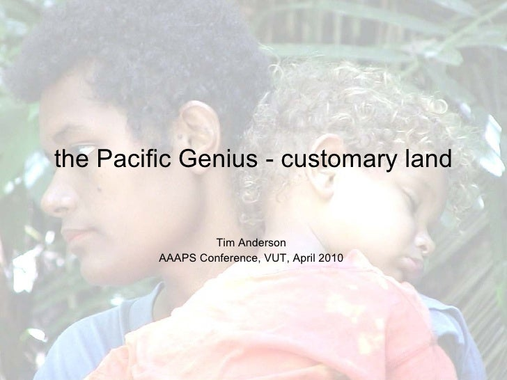 the Pacific Genius - customary land Tim Anderson AAAPS Conference, VUT, April 2010