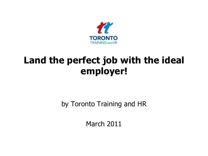 Land the perfect job with the ideal employer!<br />by Toronto Training and HR <br />March 2011<br />