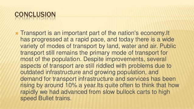 conclusion land transportation Transportation moves people and goods from one place to another using a variety of vehicles across different infrastructure systems it does this using not only technology (namely vehicles, energy, and infrastructure), but also people's time and effort producing not only the desired outputs of.