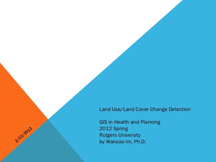 2/22/2012 Land Use/Land Cover Change Detection GIS in Health and Planning 2012 Spring Rutgers University by Wansoo Im, Ph.D.