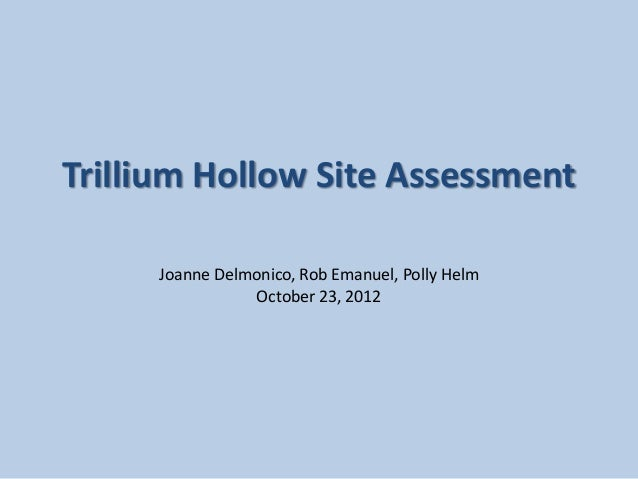 Trillium Hollow Site Assessment     Joanne Delmonico, Rob Emanuel, Polly Helm                October 23, 2012