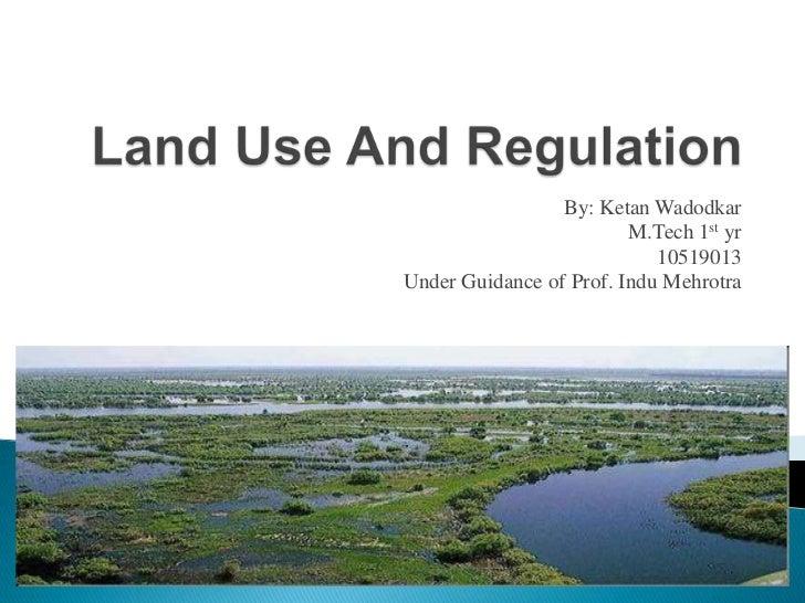 Land Use And Regulation<br />By: KetanWadodkar<br />M.Tech 1st yr<br />10519013<br />Under Guidance of Prof. InduMehrotra<...