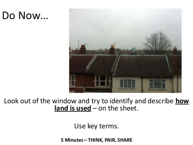 Do Now…Look out of the window and try to identify and describe how                land is used – on the sheet.            ...