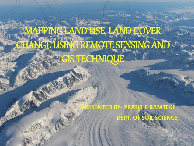 MAPPING LAND USE, LAND COVER CHANGE USING REMOTE SENSING AND GIS TECHNIQUE PRESENTED BY- PRATIK R RAMTEKE DEPT. OF SOIL SC...
