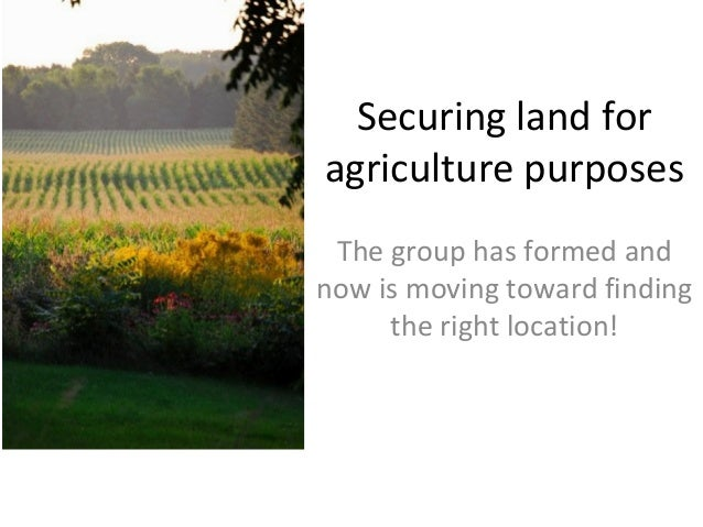 Securing land for agriculture purposes The group has formed and now is moving toward finding the right location!