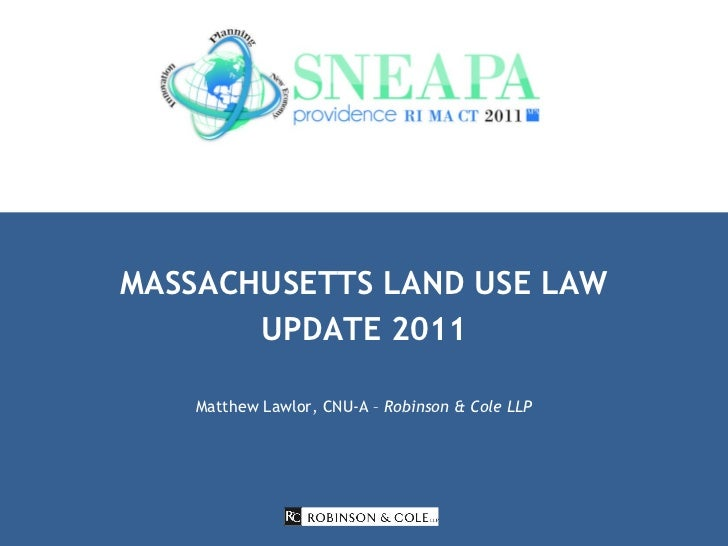 MASSACHUSETTS LAND USE LAW UPDATE 2011 Matthew Lawlor, CNU-A –  Robinson & Cole LLP