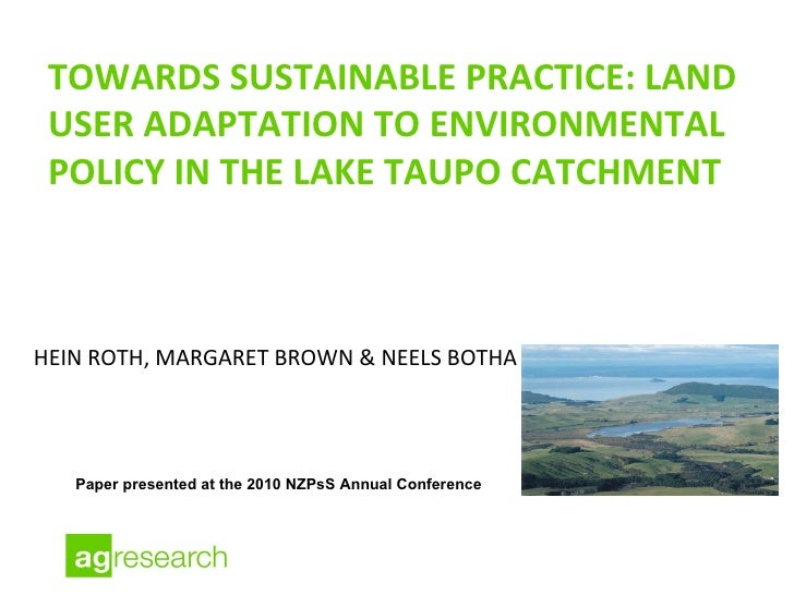 TOWARDS SUSTAINABLE PRACTICE: LAND USER ADAPTATION TO ENVIRONMENTAL POLICY IN THE LAKE TAUPO CATCHMENT <ul><li>HEIN ROTH, ...