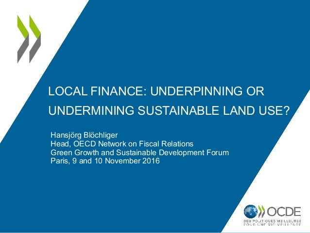 LOCAL FINANCE: UNDERPINNING OR UNDERMINING SUSTAINABLE LAND USE? Hansjörg Blöchliger Head, OECD Network on Fiscal Relation...