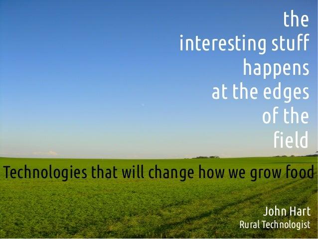 theinteresting stuffhappensat the edgesof thefieldTechnologies that will change how we grow foodJohn HartRural Technologist