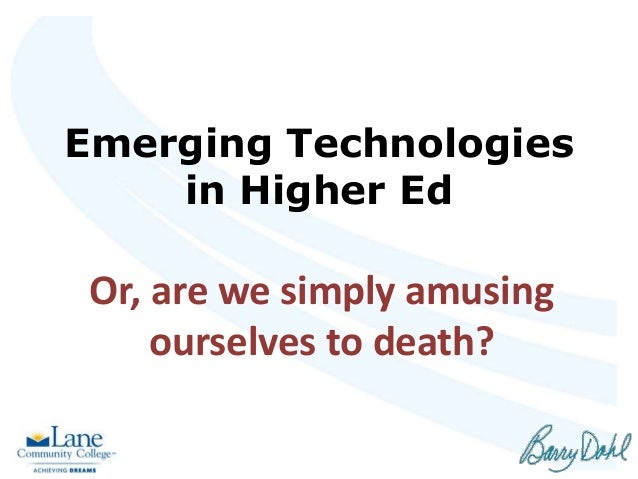 Emerging Technologies in Higher Ed Or, are we simply amusing ourselves to death?