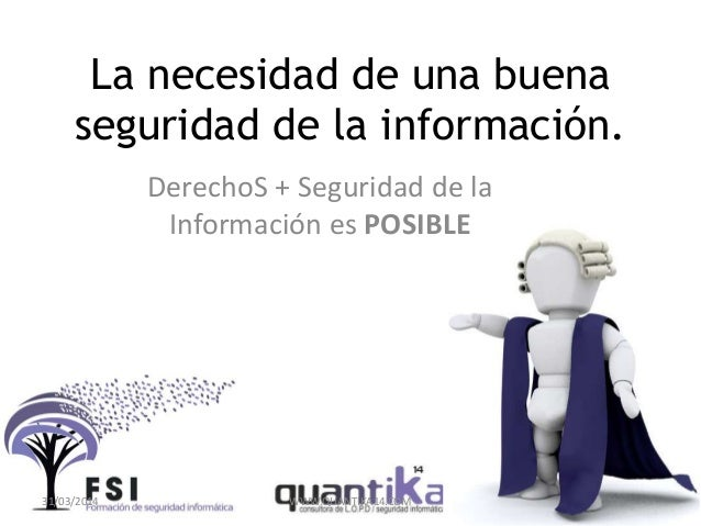 La necesidad de una buena seguridad de la información. DerechoS + Seguridad de la Información es POSIBLE 31/03/2014 WWW.QU...