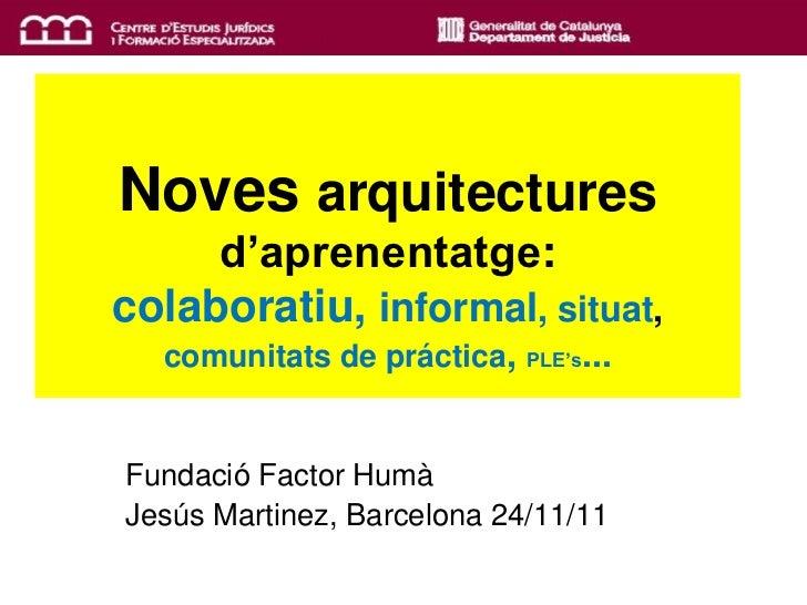 Noves arquitectures     d'aprenentatge:colaboratiu, informal, situat,  comunitats de práctica,       ...                  ...