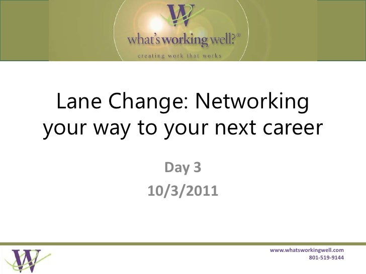 Lane Change: Networking your way to your next career<br />Day 3<br />10/3/2011<br />www.whatsworkingwell.com 801-519-9144<...