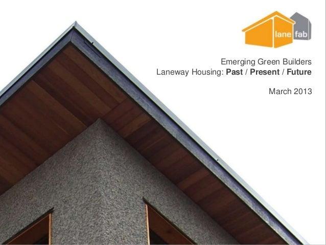 Emerging Green BuildersLaneway Housing: Past / Present / FutureMarch 2013