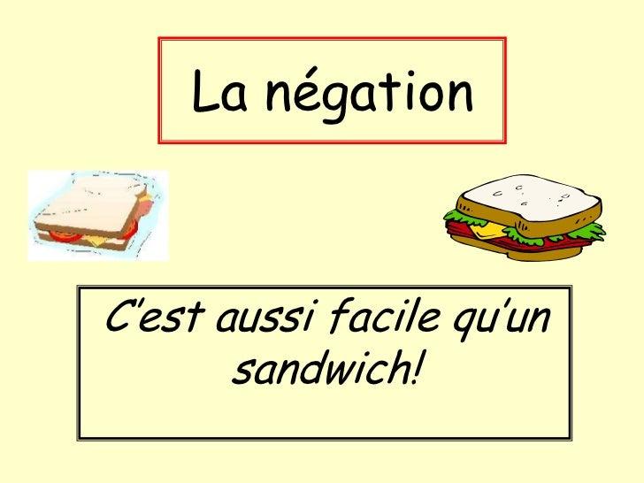 La négationC'est aussi facile qu'un       sandwich!