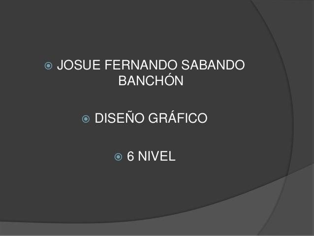    JOSUE FERNANDO SABANDO            BANCHÓN         DISEÑO GRÁFICO               6 NIVEL