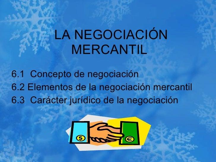 LA NEGOCIACIÓN MERCANTIL  6.1  Concepto de negociación  6.2 Elementos de la negociación mercantil  6.3  Carácter jurídico ...
