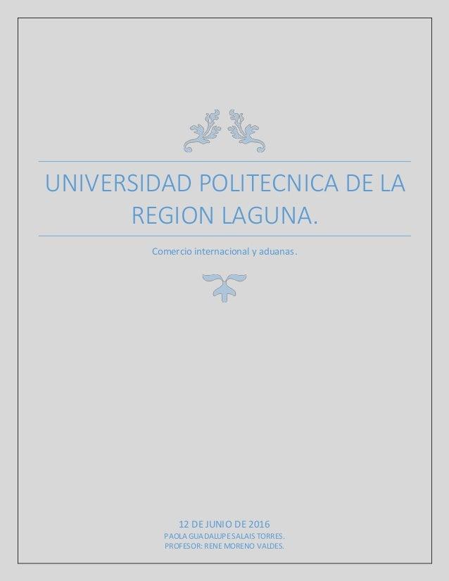 UNIVERSIDAD POLITECNICA DE LA REGION LAGUNA. Comercio internacional y aduanas. 12 DE JUNIO DE 2016 PAOLA GUADALUPE SALAIS ...