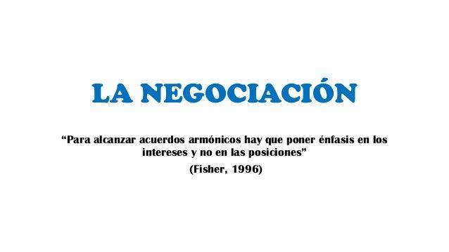 """LA NEGOCIACIÓN""""Para alcanzar acuerdos armónicos hay que poner énfasis en losintereses y no en las posiciones""""(Fisher, 1996)"""