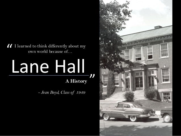 """Lane HallA History - Jean Boyd, Class of 1949 I learned to think differently about my own world because of…"""" """""""