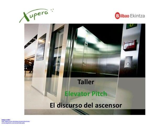 Image credit : http://www.orona.es/es/secciones/soluciones- orona/segmento-comercial/index.php Taller Elevator Pitch El di...