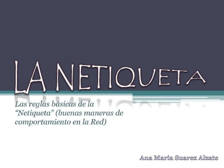"""LA NETIQUETA<br />Las reglas básicas de la """"Netiqueta"""" (buenas maneras de comportamiento en la Red)<br />Ana Maria Suarez ..."""
