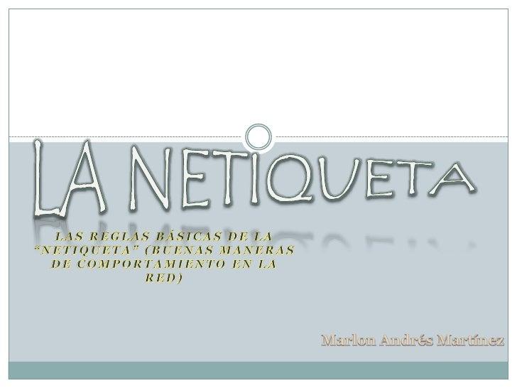 """LA NETIQUETA<br />Las reglas básicas de la """"Netiqueta"""" (buenas maneras de comportamiento en la Red)<br />Marlon Andrés Mar..."""