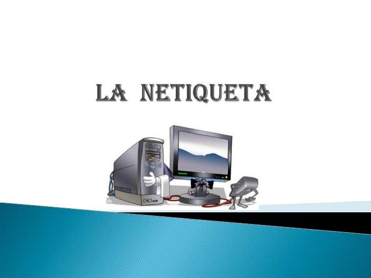    La Netiqueta o también conocida como    Netiquette es un conjunto de reglas que tratan    de regular la conducta de lo...
