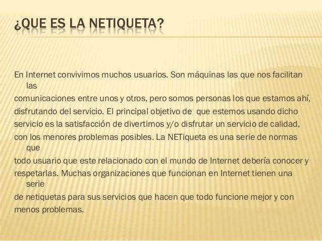 ¿QUE ES LA NETIQUETA?En Internet convivimos muchos usuarios. Son máquinas las que nos facilitan   lascomunicaciones entre ...
