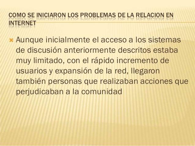 COMO SE INICIARON LOS PROBLEMAS DE LA RELACION ENINTERNET   Aunque inicialmente el acceso a los sistemas    de discusión ...