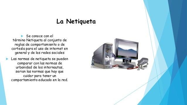La Netiqueta  Se conoce con el término Netiqueta al conjunto de reglas de comportamiento o de cortesía para el uso de int...