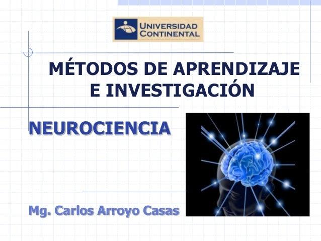MÉTODOS DE APRENDIZAJE E INVESTIGACIÓN  NEUROCIENCIA  Mg. Carlos Arroyo Casas