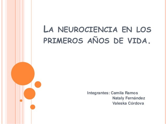 LA NEUROCIENCIA EN LOSPRIMEROS AÑOS DE VIDA.Integrantes: Camila RamosNataly FernándezValeska Córdova
