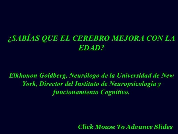¿SABÍAS QUE EL CEREBRO MEJORA CON LA EDAD? Elkhonon Goldberg, Neurólogo de la Universidad de New York, Director del Instit...