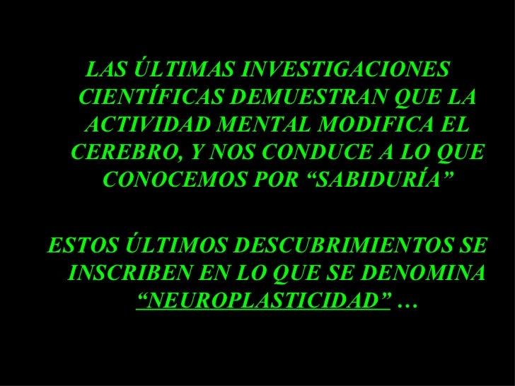 <ul><li>LAS ÚLTIMAS INVESTIGACIONES CIENTÍFICAS DEMUESTRAN QUE LA ACTIVIDAD MENTAL MODIFICA EL CEREBRO, Y NOS CONDUCE A LO...