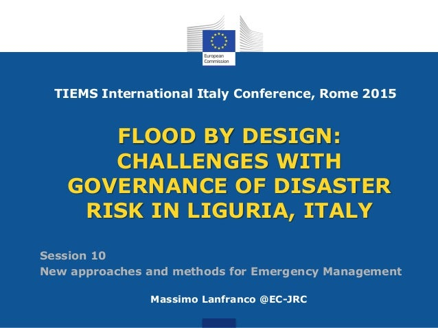 FLOOD BY DESIGN: CHALLENGES WITH GOVERNANCE OF DISASTER RISK IN LIGURIA, ITALY Massimo Lanfranco @EC-JRC TIEMS Internation...