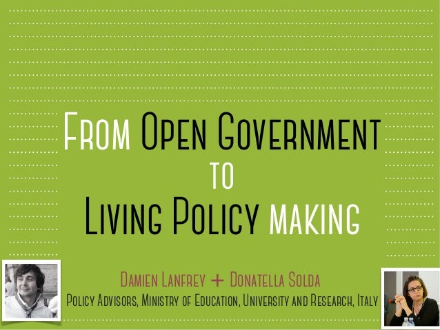 From Open Government to Living Policy making Damien Lanfrey + Donatella Solda Policy Advisors, Ministry of Education, Univ...