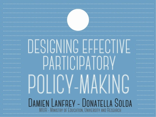 DESIGNING EFFECTIVE PARTICIPATORY POLICY-MAKINGDamien Lanfrey - Donatella SoldaMIUR - Ministry of Education, University an...
