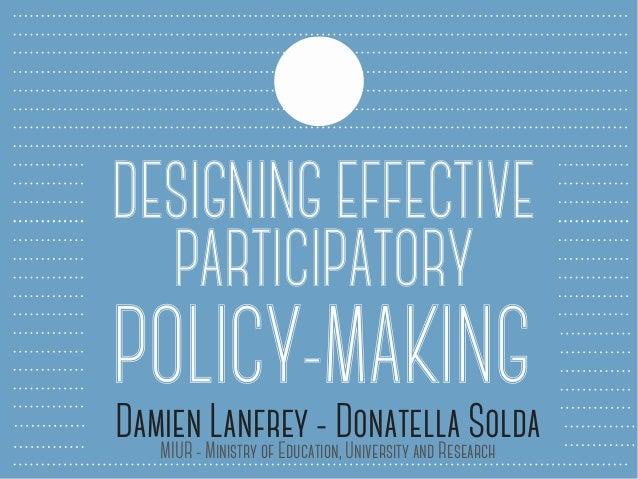 DESIGNING EFFECTIVE PARTICIPATORY POLICY-MAKINGDamien Lanfrey - Donatella SoldaMIUR - Ministry of Education, University an...