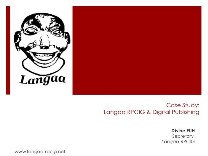 Case Study:Langaa RPCIG & Digital Publishing<br />Divine FUH<br />Secretary,<br />Langaa RPCIG<br />www.langaa-rpcig.net<b...