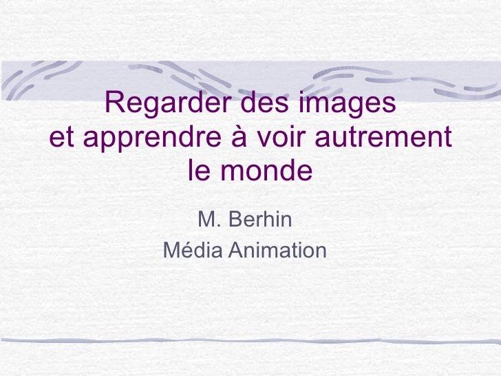 Regarder des images et apprendre à voir autrement le monde M. Berhin Média Animation