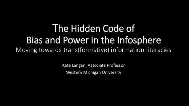 The Hidden Code of Bias and Power in the Infosphere Moving towards trans(formative) information literacies Kate Langan, As...