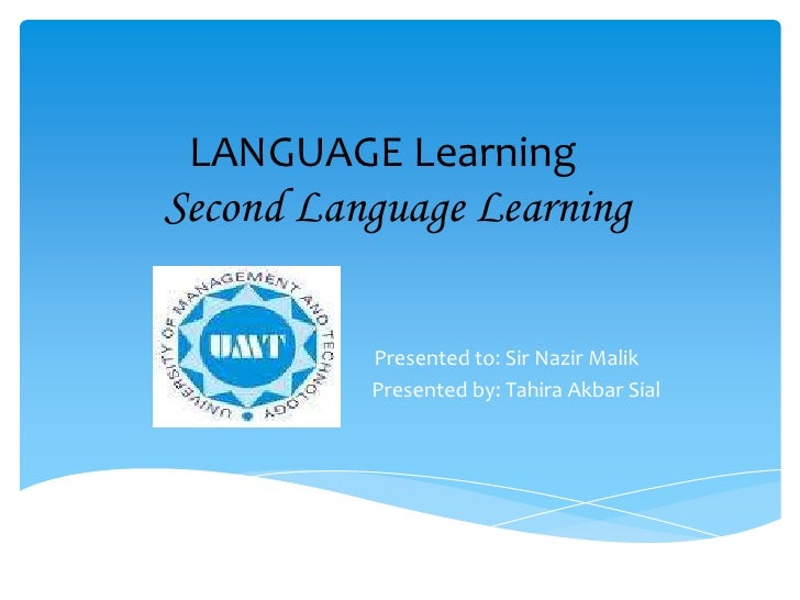 LANGUAGE LearningSecond Language Learning<br />Presented to: Sir Nazir Malik<br />   Presented by: Tahira Akbar Sial<br />